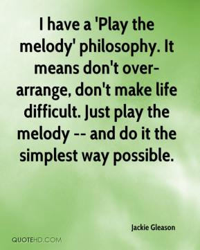 Jackie Gleason - I have a 'Play the melody' philosophy. It means don't over-arrange, don't make life difficult. Just play the melody -- and do it the simplest way possible.