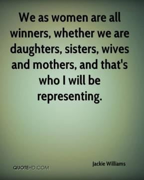 We as women are all winners, whether we are daughters, sisters, wives and mothers, and that's who I will be representing.