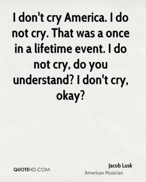 Jacob Lusk - I don't cry America. I do not cry. That was a once in a lifetime event. I do not cry, do you understand? I don't cry, okay?