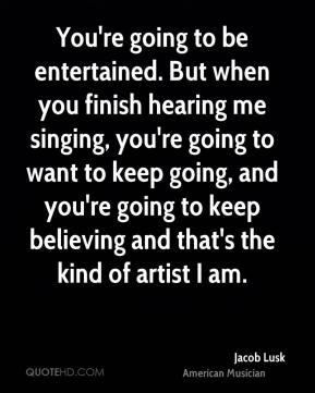 Jacob Lusk - You're going to be entertained. But when you finish hearing me singing, you're going to want to keep going, and you're going to keep believing and that's the kind of artist I am.