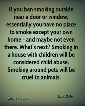 Jacob Sullum - If you ban smoking outside near a door or window, essentially you have no place to smoke except your own home - and maybe not even there. What's next? Smoking in a house with children will be considered child abuse. Smoking around pets will be cruel to animals.