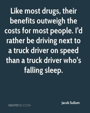 Jacob Sullum - Like most drugs, their benefits outweigh the costs for most people. I'd rather be driving next to a truck driver on speed than a truck driver who's falling sleep.