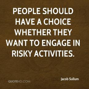 Jacob Sullum - People should have a choice whether they want to engage in risky activities.