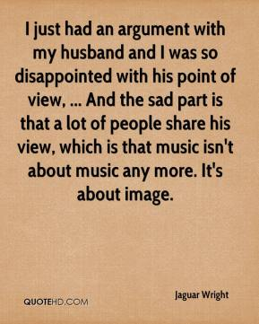 I just had an argument with my husband and I was so disappointed with his point of view, ... And the sad part is that a lot of people share his view, which is that music isn't about music any more. It's about image.