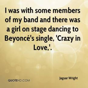 Jaguar Wright - I was with some members of my band and there was a girl on stage dancing to Beyoncé's single, 'Crazy in Love,'.
