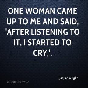 Jaguar Wright - One woman came up to me and said, 'After listening to it, I started to cry,'.