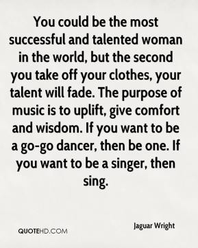 Jaguar Wright - You could be the most successful and talented woman in the world, but the second you take off your clothes, your talent will fade. The purpose of music is to uplift, give comfort and wisdom. If you want to be a go-go dancer, then be one. If you want to be a singer, then sing.