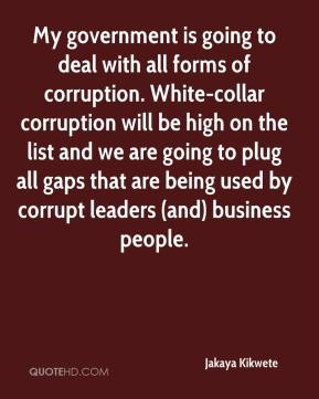 Jakaya Kikwete - My government is going to deal with all forms of corruption. White-collar corruption will be high on the list and we are going to plug all gaps that are being used by corrupt leaders (and) business people.