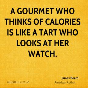 James Beard - A gourmet who thinks of calories is like a tart who looks at her watch.
