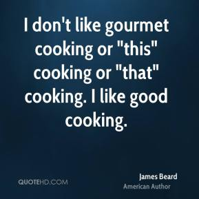 """James Beard - I don't like gourmet cooking or """"this"""" cooking or """"that"""" cooking. I like good cooking."""