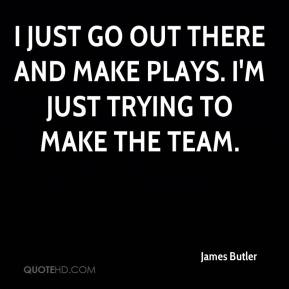 James Butler - I just go out there and make plays. I'm just trying to make the team.