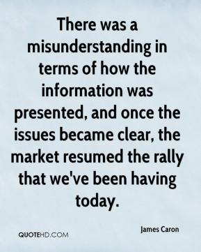 James Caron - There was a misunderstanding in terms of how the information was presented, and once the issues became clear, the market resumed the rally that we've been having today.