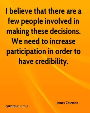 I believe that there are a few people involved in making these decisions. We need to increase participation in order to have credibility.