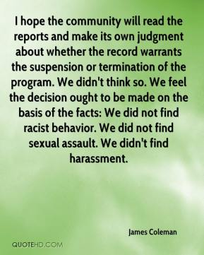 I hope the community will read the reports and make its own judgment about whether the record warrants the suspension or termination of the program. We didn't think so. We feel the decision ought to be made on the basis of the facts: We did not find racist behavior. We did not find sexual assault. We didn't find harassment.