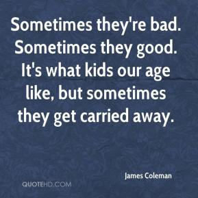 Sometimes they're bad. Sometimes they good. It's what kids our age like, but sometimes they get carried away.