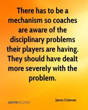 There has to be a mechanism so coaches are aware of the disciplinary problems their players are having. They should have dealt more severely with the problem.