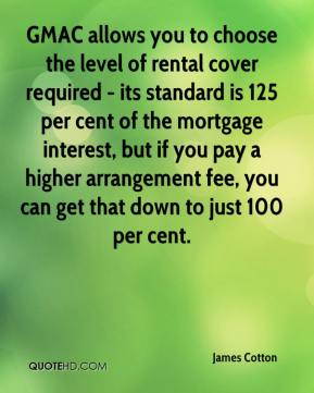 James Cotton - GMAC allows you to choose the level of rental cover required - its standard is 125 per cent of the mortgage interest, but if you pay a higher arrangement fee, you can get that down to just 100 per cent.