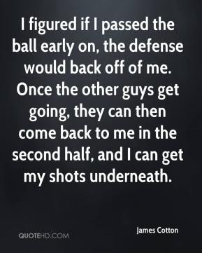 James Cotton - I figured if I passed the ball early on, the defense would back off of me. Once the other guys get going, they can then come back to me in the second half, and I can get my shots underneath.