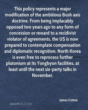 James Cotton - This policy represents a major modification of the ambitious Bush axis doctrine. From being implacably opposed two years ago to any form of concession or reward to a recidivist violator of agreements, the US is now prepared to contemplate compensation and diplomatic recognition. North Korea is even free to reprocess further plutonium at its Yongbyon facilities, at least until the next six-party talks in November.