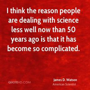 I think the reason people are dealing with science less well now than 50 years ago is that it has become so complicated.