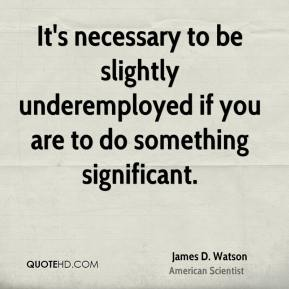 James D. Watson - It's necessary to be slightly underemployed if you are to do something significant.