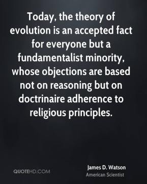 James D. Watson - Today, the theory of evolution is an accepted fact for everyone but a fundamentalist minority, whose objections are based not on reasoning but on doctrinaire adherence to religious principles.