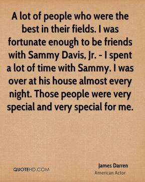 James Darren - A lot of people who were the best in their fields. I was fortunate enough to be friends with Sammy Davis, Jr. - I spent a lot of time with Sammy. I was over at his house almost every night. Those people were very special and very special for me.