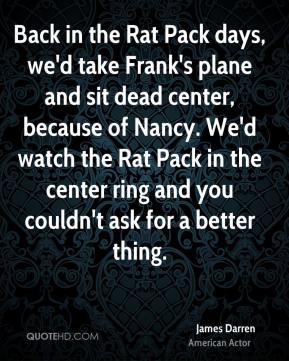 James Darren - Back in the Rat Pack days, we'd take Frank's plane and sit dead center, because of Nancy. We'd watch the Rat Pack in the center ring and you couldn't ask for a better thing.