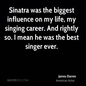 James Darren - Sinatra was the biggest influence on my life, my singing career. And rightly so. I mean he was the best singer ever.