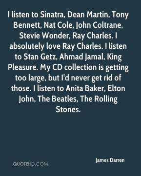 I listen to Sinatra, Dean Martin, Tony Bennett, Nat Cole, John Coltrane, Stevie Wonder, Ray Charles. I absolutely love Ray Charles. I listen to Stan Getz, Ahmad Jamal, King Pleasure. My CD collection is getting too large, but I'd never get rid of those. I listen to Anita Baker, Elton John, The Beatles, The Rolling Stones.