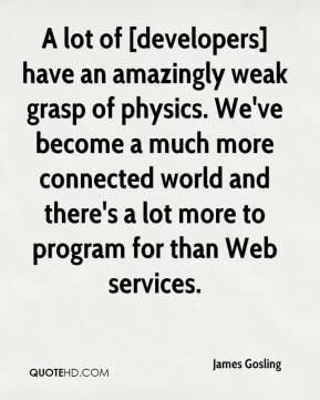 A lot of [developers] have an amazingly weak grasp of physics. We've become a much more connected world and there's a lot more to program for than Web services.