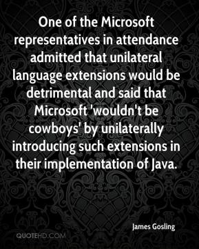 One of the Microsoft representatives in attendance admitted that unilateral language extensions would be detrimental and said that Microsoft 'wouldn't be cowboys' by unilaterally introducing such extensions in their implementation of Java.