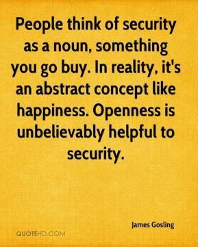 People think of security as a noun, something you go buy. In reality, it's an abstract concept like happiness. Openness is unbelievably helpful to security.