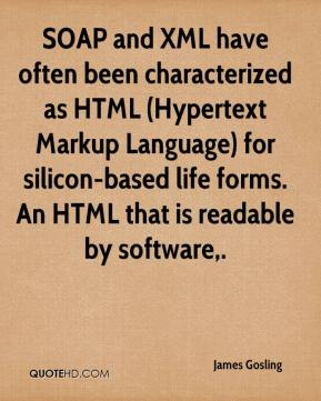SOAP and XML have often been characterized as HTML (Hypertext Markup Language) for silicon-based life forms. An HTML that is readable by software.