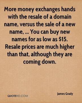 James Grady - More money exchanges hands with the resale of a domain name, versus the sale of a new name, ... You can buy new names for as low as $15. Resale prices are much higher than that, although they are coming down.