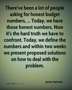 There've been a lot of people asking for honest budget numbers, ... Today, we have those honest numbers. Now it's the hard truth we have to confront. Today, we define the numbers and within two weeks we present proposed solutions on how to deal with the problem.