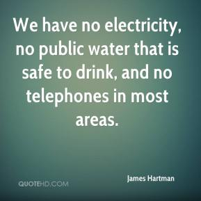 James Hartman - We have no electricity, no public water that is safe to drink, and no telephones in most areas.