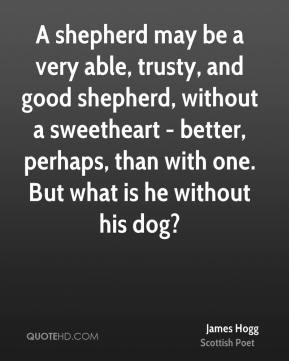 A shepherd may be a very able, trusty, and good shepherd, without a sweetheart - better, perhaps, than with one. But what is he without his dog?