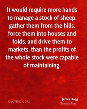 James Hogg - It would require more hands to manage a stock of sheep, gather them from the hills, force them into houses and folds, and drive them to markets, than the profits of the whole stock were capable of maintaining.