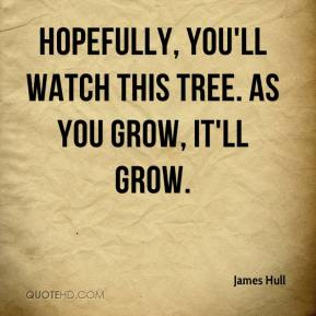 James Hull - Hopefully, you'll watch this tree. As you grow, it'll grow.