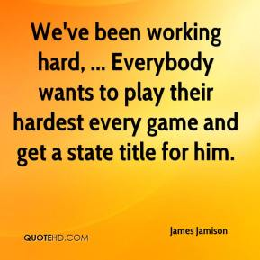 James Jamison - We've been working hard, ... Everybody wants to play their hardest every game and get a state title for him.