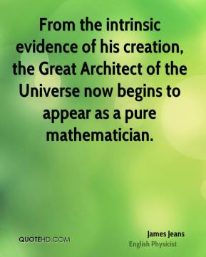 From the intrinsic evidence of his creation, the Great Architect of the Universe now begins to appear as a pure mathematician.