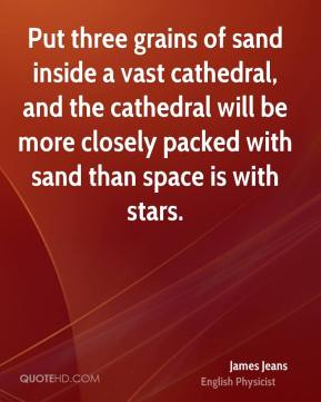 Put three grains of sand inside a vast cathedral, and the cathedral will be more closely packed with sand than space is with stars.