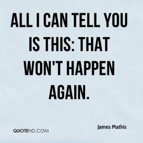 James Mathis - All I can tell you is this: That won't happen again.