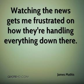 James Mathis - Watching the news gets me frustrated on how they're handling everything down there.