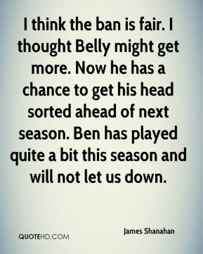 I think the ban is fair. I thought Belly might get more. Now he has a chance to get his head sorted ahead of next season. Ben has played quite a bit this season and will not let us down.