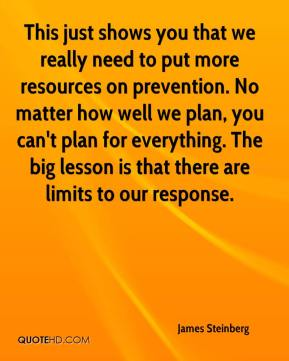 James Steinberg - This just shows you that we really need to put more resources on prevention. No matter how well we plan, you can't plan for everything. The big lesson is that there are limits to our response.