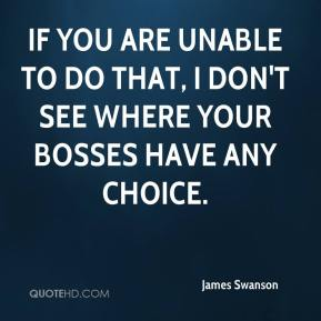 If you are unable to do that, I don't see where your bosses have any choice.