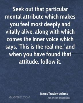 James Truslow Adams - Seek out that particular mental attribute which makes you feel most deeply and vitally alive, along with which comes the inner voice which says, 'This is the real me,' and when you have found that attitude, follow it.