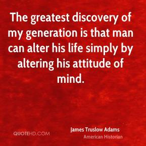 James Truslow Adams - The greatest discovery of my generation is that man can alter his life simply by altering his attitude of mind.